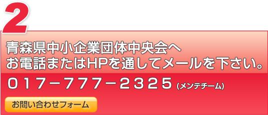 青森県中小企業団体中央会へお電話またはホームページを通してメールをください。017-777-2325(メンテチーム)