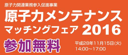 原子力関連業務参入促進事業 原子力メンテナンスマッチングフェア2016 参加無料 平成28年11月15日(火)14:00~17:00