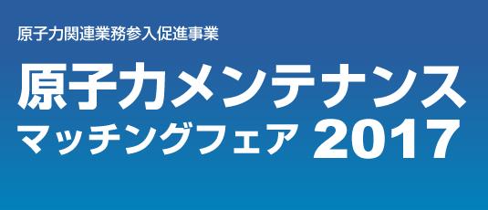 原子力関連業務参入促進事業 原子力メンテナンスマッチングフェア2017