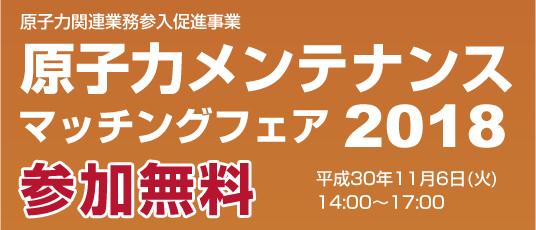 原子力関連業務参入促進事業 原子力メンテナンスマッチングフェア2018 参加無料 平成30年11月6日(火)14:00~17:00