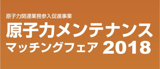 原子力関連業務参入促進事業 原子力メンテナンスマッチングフェア2018