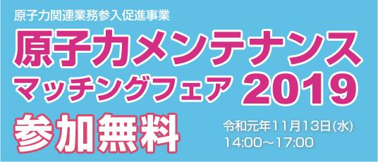 原子力関連業務参入促進事業 原子力メンテナンスマッチングフェア2019 参加無料 令和元年11月13日(水)14:00~17:00